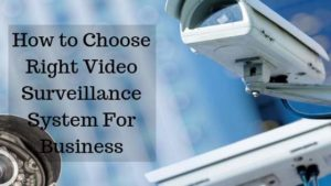 How to Choose Right Video Surveillance System For Business